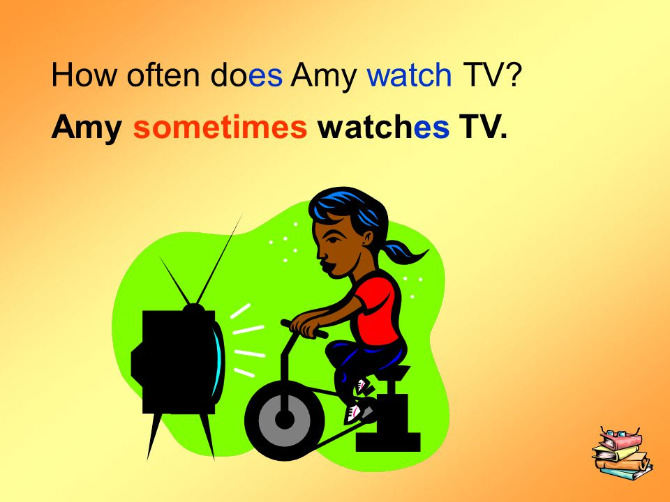 How often does Amy watch TV? Amy sometimes watches TV.