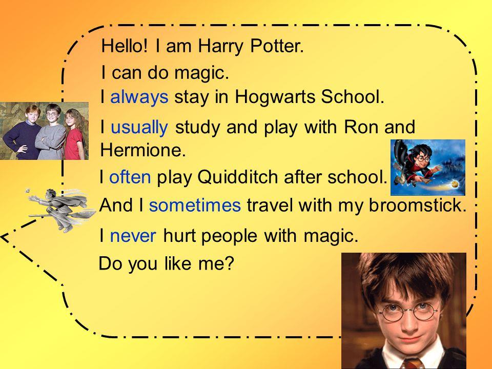 Hello.I am Harry Potter. I can do magic. I always stay in Hogwarts School.