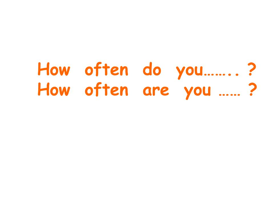How often do you…….. ? How often are you …… ?