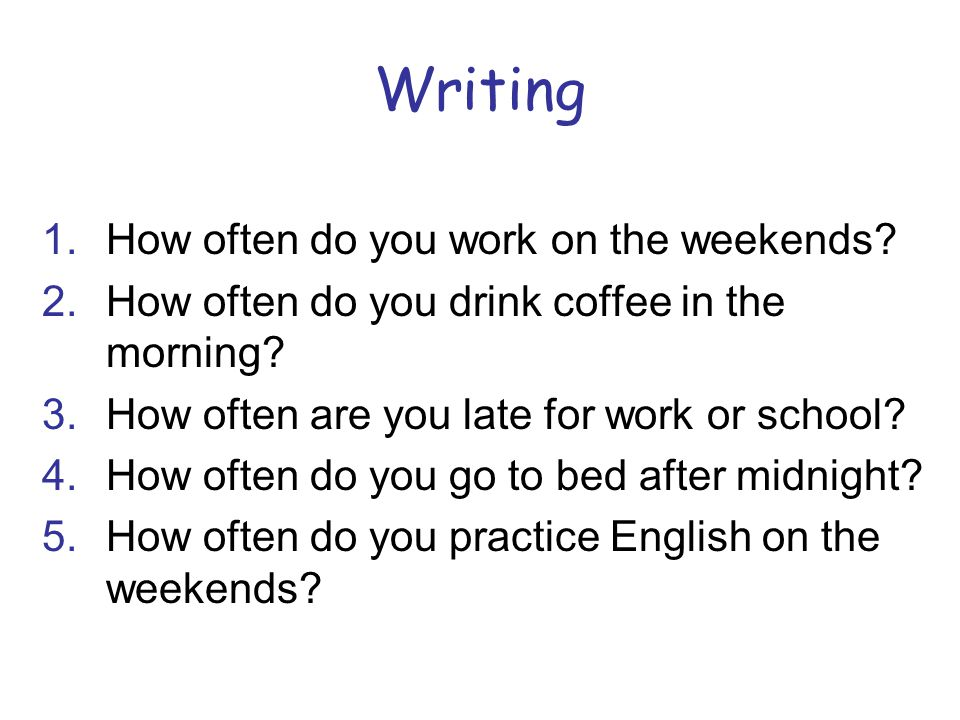 Writing 1.How often do you work on the weekends.2.How often do you drink coffee in the morning.