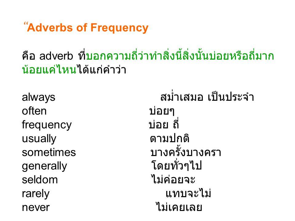 """"""" Adverbs of Frequency คือ adverb ที่บอกความถี่ว่าทำสิ่งนี้สิ่งนั้นบ่อยหรือถี่มาก น้อยแค่ไหนได้แก่คำว่า always สมํ่าเสมอ เป็นประจำ often บ่อยๆ frequen"""