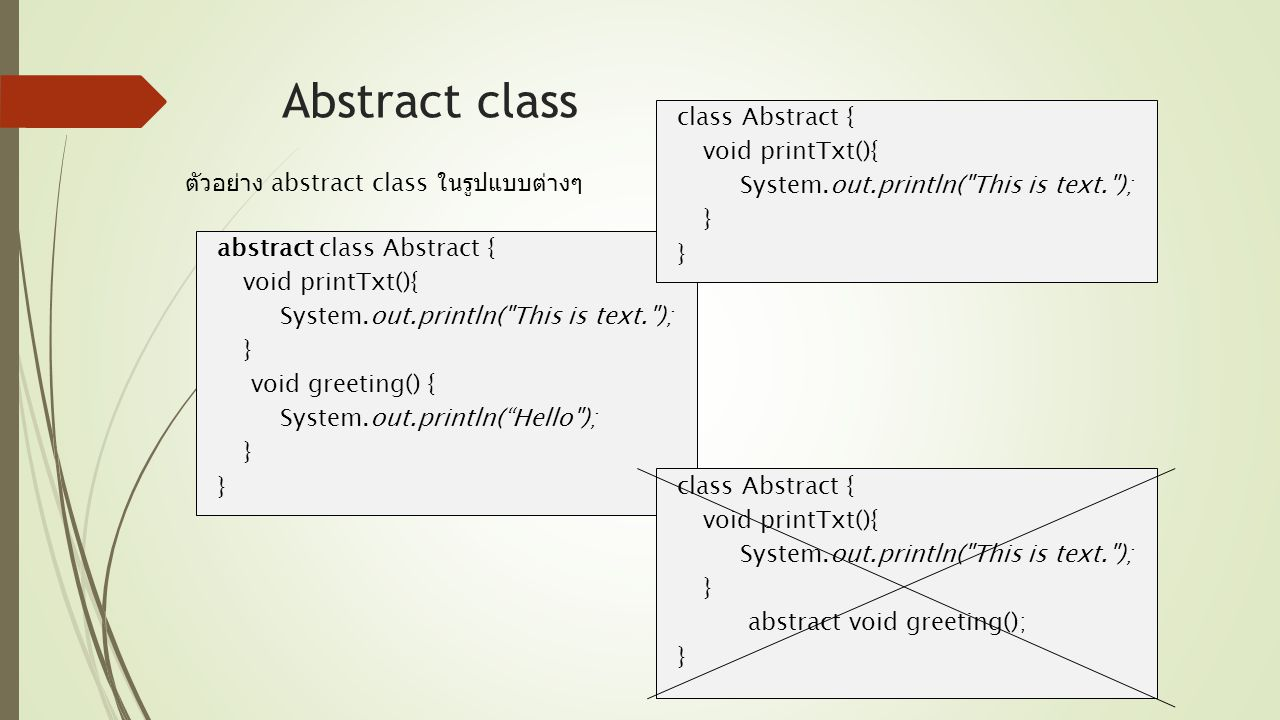 public class MainAbstract { public static void main(String[] args) { Abstract2 a = new Abstract2(); a.greet(); //a.printTxt(); } class Abstract2 extends Abstract { void greet(){ System.out.println( Hello ); } Abstract class MainAbstract.java ตัวอย่าง 1.1 abstract class Abstract { void printTxt() { System.out.println( This is text. ); } abstract void greet(); } Abstract.java Hello // สร้าง instance class Abtract โดยตรงไม่ได้ //extend class Abtract เป็น Abstract2