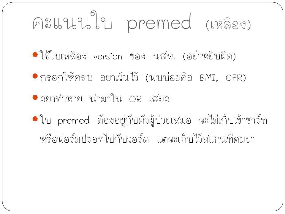 คะแนนใบ premed (เหลือง) ใช้ใบเหลือง version ของ นสพ. (อย่าหยิบผิด) กรอกให้ครบ อย่าเว้นไว้ (พบบ่อยคือ BMI, GFR) อย่าทำหาย นำมาใน OR เสมอ ใบ premed ต้อง