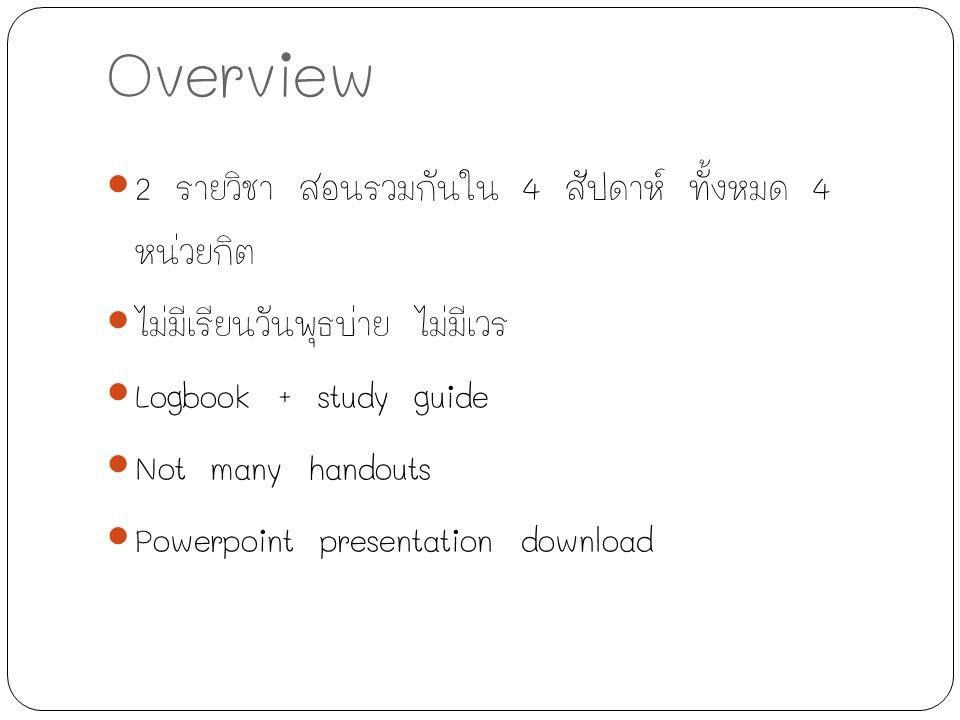 Overview 2 รายวิชา สอนรวมกันใน 4 สัปดาห์ ทั้งหมด 4 หน่วยกิต ไม่มีเรียนวันพุธบ่าย ไม่มีเวร Logbook + study guide Not many handouts Powerpoint presentat
