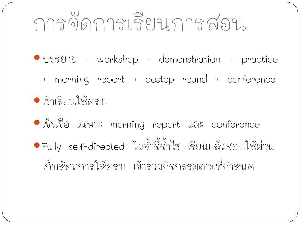 การจัดการเรียนการสอน บรรยาย + workshop + demonstration + practice + morning report + postop round + conference เข้าเรียนให้ครบ เซ็นชื่อ เฉพาะ morning