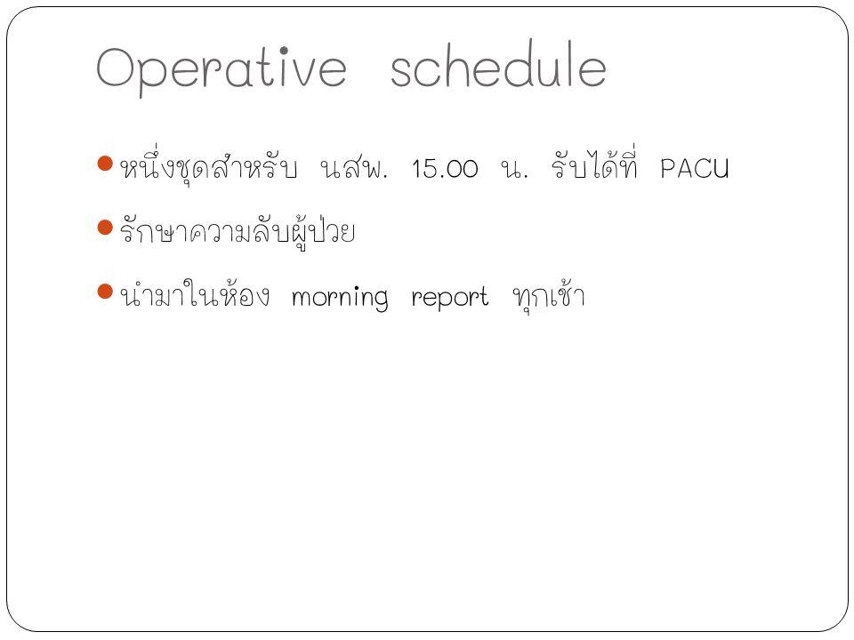 Operative schedule หนึ่งชุดสำหรับ นสพ. 15.00 น. รับได้ที่ PACU รักษาความลับผู้ป่วย นำมาในห้อง morning report ทุกเช้า