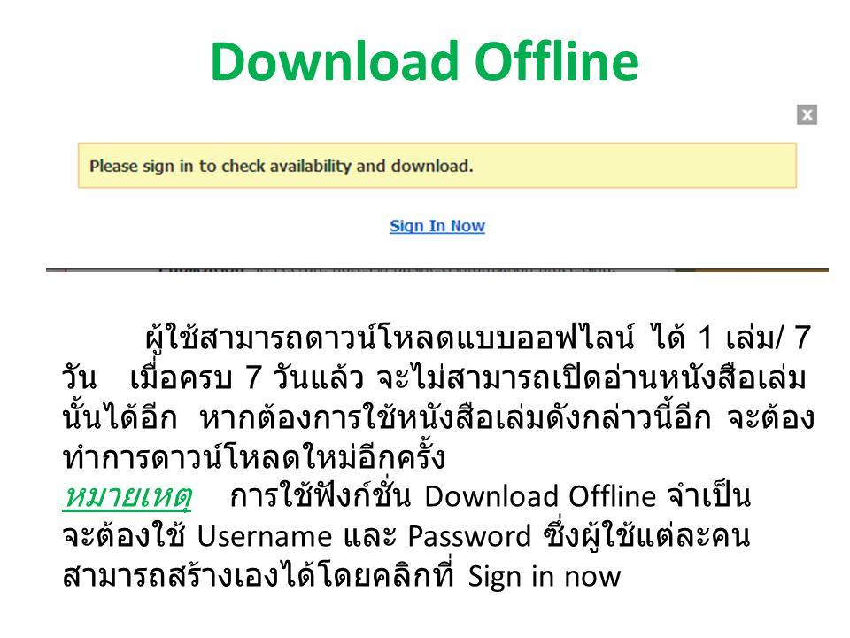 Download Offline ผู้ใช้สามารถดาวน์โหลดแบบออฟไลน์ ได้ 1 เล่ม / 7 วัน เมื่อครบ 7 วันแล้ว จะไม่สามารถเปิดอ่านหนังสือเล่ม นั้นได้อีก หากต้องการใช้หนังสือเล่มดังกล่าวนี้อีก จะต้อง ทำการดาวน์โหลดใหม่อีกครั้ง หมายเหตุ การใช้ฟังก์ชั่น Download Offline จำเป็น จะต้องใช้ Username และ Password ซึ่งผู้ใช้แต่ละคน สามารถสร้างเองได้โดยคลิกที่ Sign in now