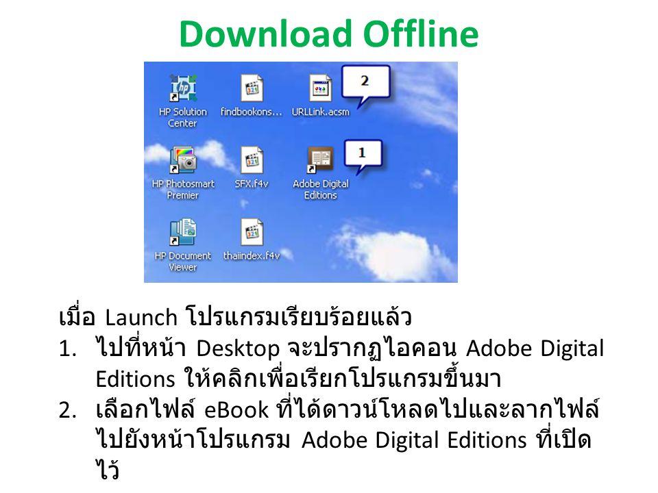 Download Offline เมื่อ Launch โปรแกรมเรียบร้อยแล้ว 1. ไปที่หน้า Desktop จะปรากฏไอคอน Adobe Digital Editions ให้คลิกเพื่อเรียกโปรแกรมขึ้นมา 2. เลือกไฟล