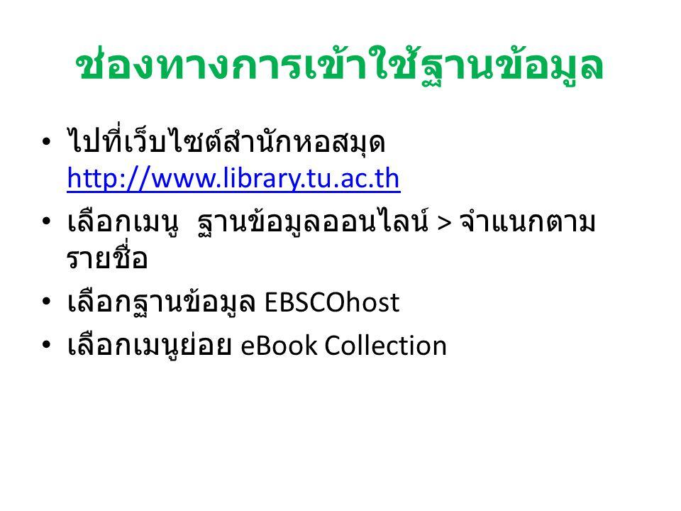 ช่องทางการเข้าใช้ฐานข้อมูล ไปที่เว็บไซต์สำนักหอสมุด http://www.library.tu.ac.th http://www.library.tu.ac.th เลือกเมนู ฐานข้อมูลออนไลน์ > จำแนกตาม รายชื่อ เลือกฐานข้อมูล EBSCOhost เลือกเมนูย่อย eBook Collection