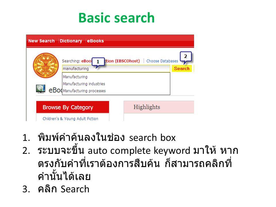 Basic search 1. พิมพ์คำค้นลงในช่อง search box 2. ระบบจะขึ้น auto complete keyword มาให้ หาก ตรงกับคำที่เราต้องการสืบค้น ก็สามารถคลิกที่ คำนั้นได้เลย 3