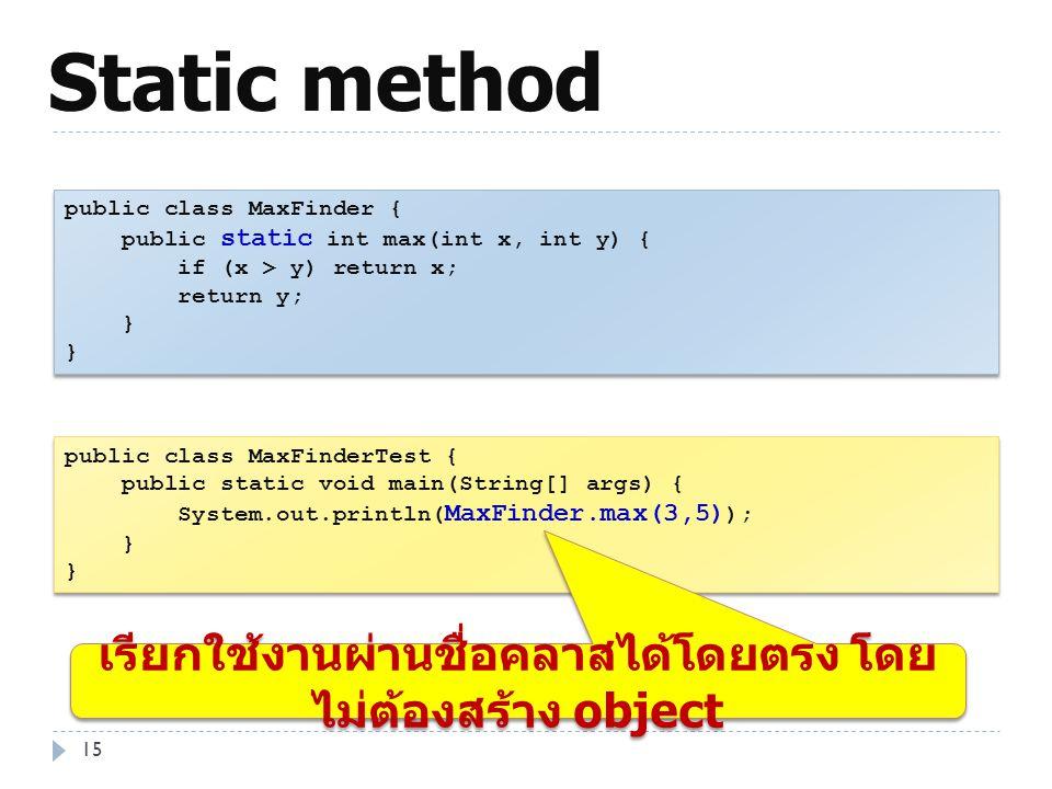 Static method 15 public class MaxFinder { public static int max(int x, int y) { if (x > y) return x; return y; } public class MaxFinder { public stati