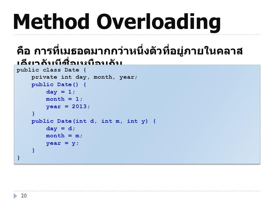 Method Overloading 20 คือ การที่เมธอดมากกว่าหนึ่งตัวที่อยู่ภายในคลาส เดียวกันมีชื่อเหมือนกัน public class Date { private int day, month, year; public