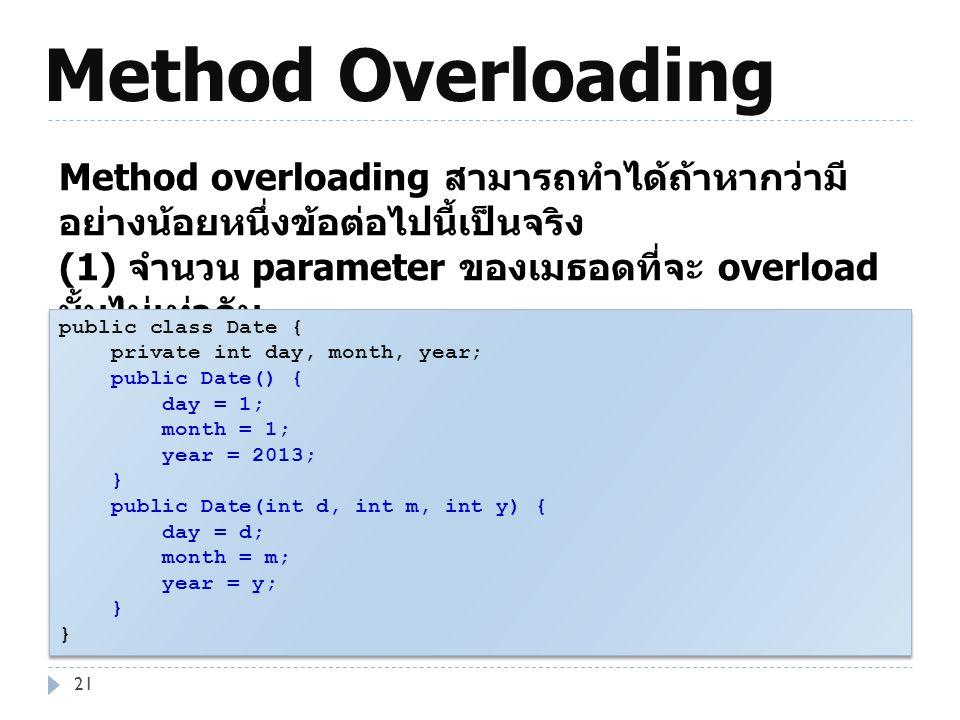 Method Overloading 21 Method overloading สามารถทำได้ถ้าหากว่ามี อย่างน้อยหนึ่งข้อต่อไปนี้เป็นจริง (1) จำนวน parameter ของเมธอดที่จะ overload นั้นไม่เท