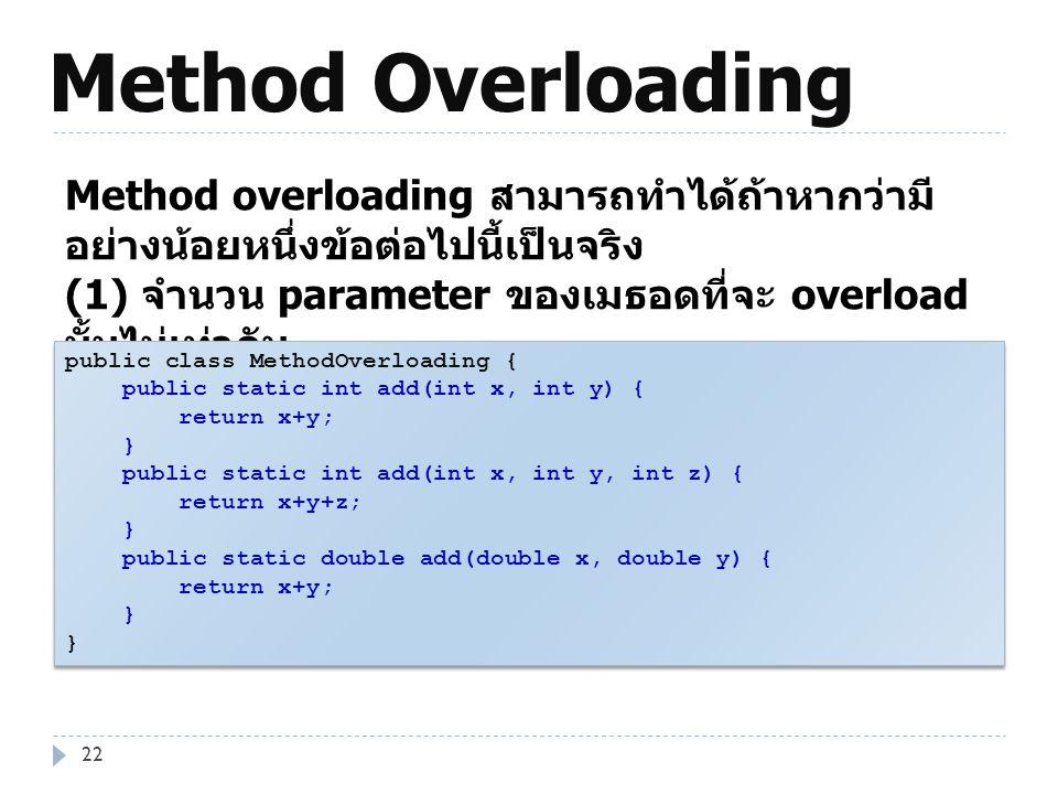Method Overloading 22 Method overloading สามารถทำได้ถ้าหากว่ามี อย่างน้อยหนึ่งข้อต่อไปนี้เป็นจริง (1) จำนวน parameter ของเมธอดที่จะ overload นั้นไม่เท