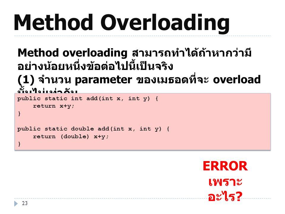 Method Overloading 23 Method overloading สามารถทำได้ถ้าหากว่ามี อย่างน้อยหนึ่งข้อต่อไปนี้เป็นจริง (1) จำนวน parameter ของเมธอดที่จะ overload นั้นไม่เท
