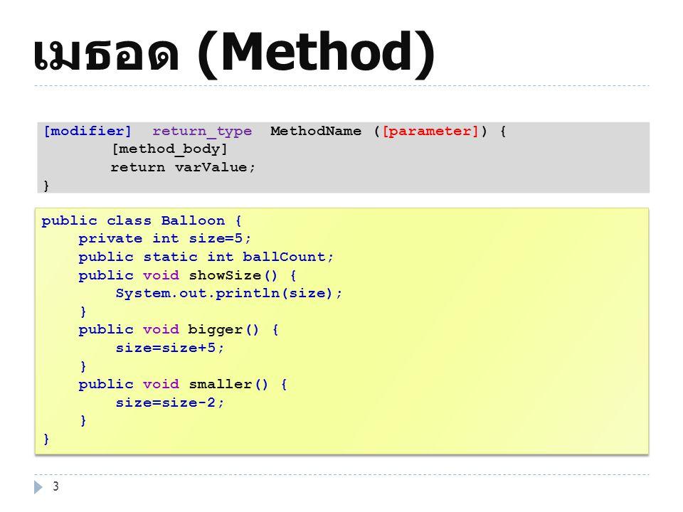 เมธอด (Method) 4 public class Dog { private int size; String name; public void bark() { System.out.println( Ruff Ruff!! ); } public void setSize(int s) { if(s > 0) size = s; } public int getSize() { return size; } public class Dog { private int size; String name; public void bark() { System.out.println( Ruff Ruff!! ); } public void setSize(int s) { if(s > 0) size = s; } public int getSize() { return size; } [modifier] return_type MethodName ([parameter]) { [method_body] return varValue; }