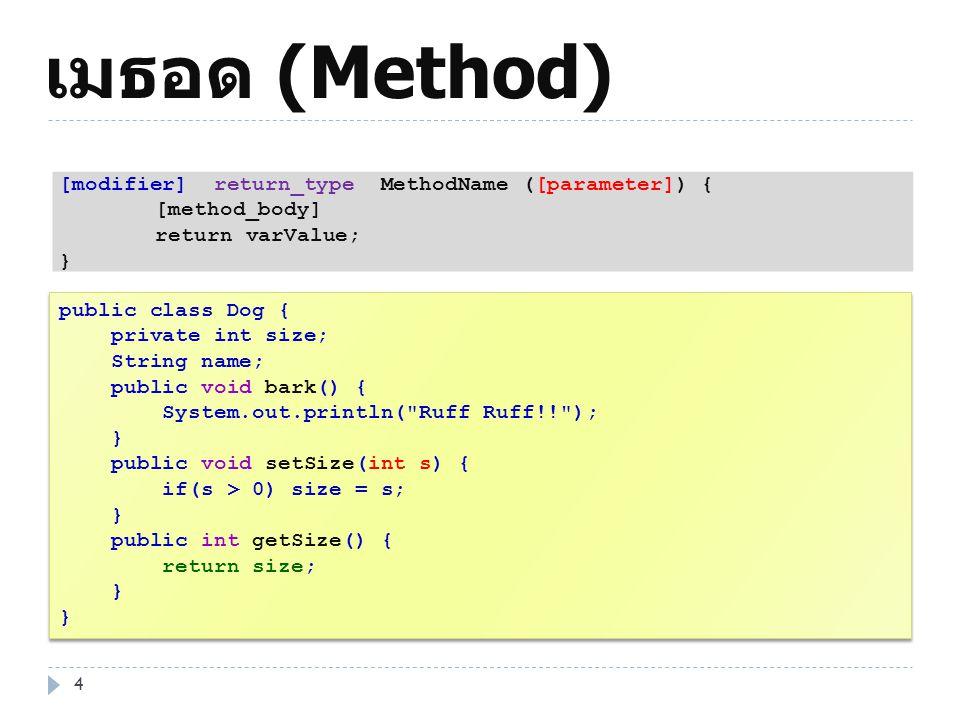 เมธอด (Method) 4 public class Dog { private int size; String name; public void bark() { System.out.println(