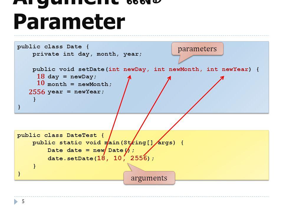 Argument และ Parameter 6 public class Dog { private int size; public void bark() { System.out.println( Ruff Ruff!! ); } public void setSize(int s) { if(s > 0) size = s; } public int getSize() { return size; } public class Dog { private int size; public void bark() { System.out.println( Ruff Ruff!! ); } public void setSize(int s) { if(s > 0) size = s; } public int getSize() { return size; } public class DogTest { public static void main(String[] arg) { Dog myDog = new Dog(); myDog.bark(); myDog.setSize(10); System.out.println(myDog.getSize()); } public class DogTest { public static void main(String[] arg) { Dog myDog = new Dog(); myDog.bark(); myDog.setSize(10); System.out.println(myDog.getSize()); } 10 arguments parameters
