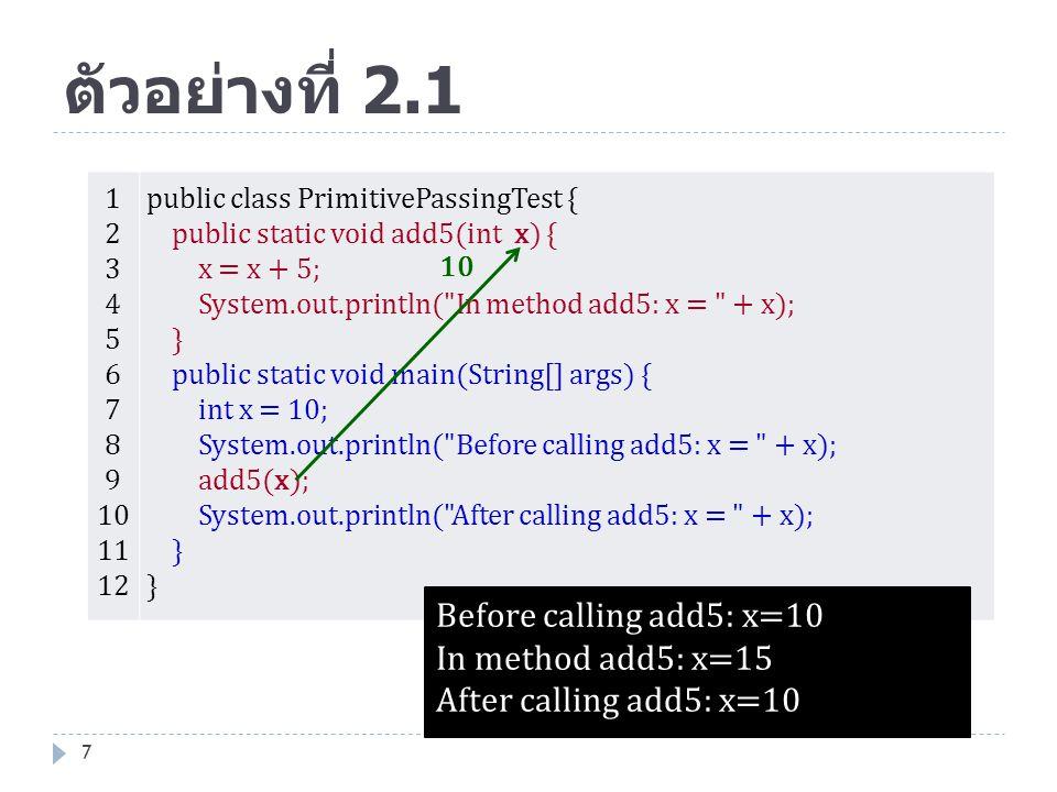 ตัวอย่างที่ 2.1 7 1 2 3 4 5 6 7 8 9 10 11 12 public class PrimitivePassingTest { public static void add5(int x) { x = x + 5; System.out.println(