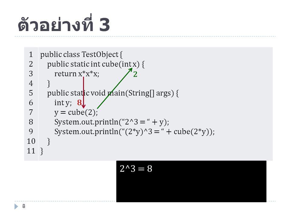 ตัวอย่างที่ 3 9 1 2 3 4 5 6 7 8 9 10 11 public class TestObject { public static int cube(int x) { return x*x*x; } public static void main(String[] args) { int y; y = cube(2); System.out.println( 2^3 = + y); System.out.println( (2*y)^3 = + cube(2*y)); } 16 4096 2^3 = 8 (2*y)^3 = 4096