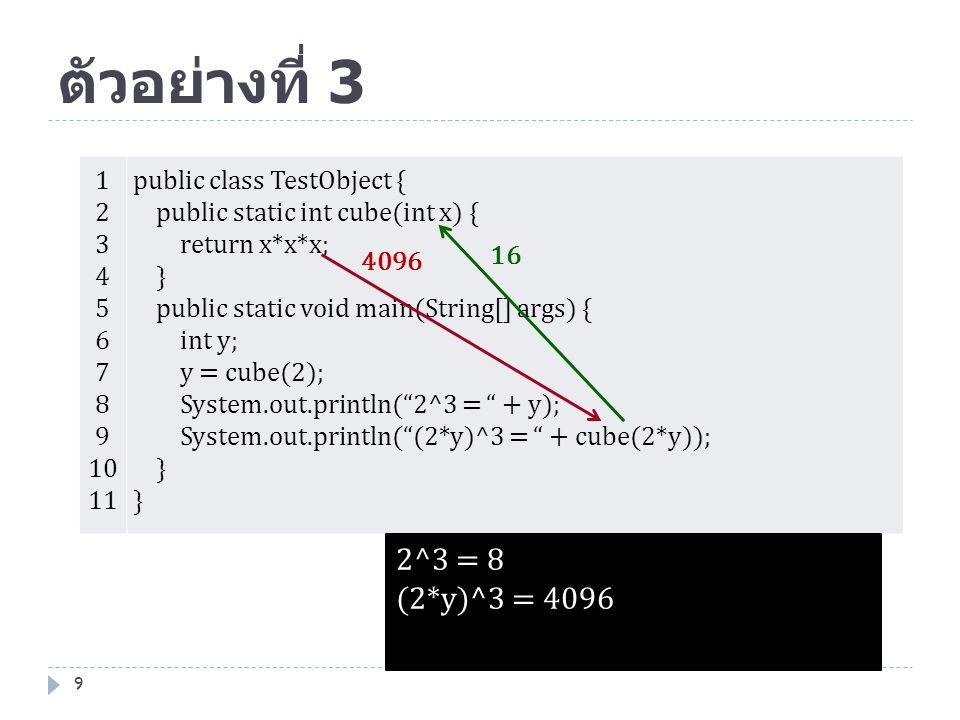 ตัวอย่างที่ 3 9 1 2 3 4 5 6 7 8 9 10 11 public class TestObject { public static int cube(int x) { return x*x*x; } public static void main(String[] arg