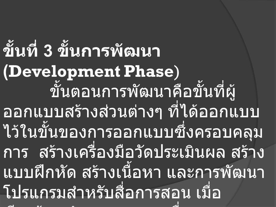 ขั้นที่ 3 ขั้นการพัฒนา (Development Phase) ขั้นตอนการพัฒนาคือขั้นที่ผู้ ออกแบบสร้างส่วนต่างๆ ที่ได้ออกแบบ ไว้ในขั้นของการออกแบบซึ่งครอบคลุม การ สร้างเครื่องมือวัดประเมินผล สร้าง แบบฝึกหัด สร้างเนื้อหา และการพัฒนา โปรแกรมสำหรับสื่อการสอน เมื่อ เรียบร้อยทำการทดสอบเพื่อหา ข้อผิดพลาดเพื่อนำผลไปปรับปรุงแก้ไข