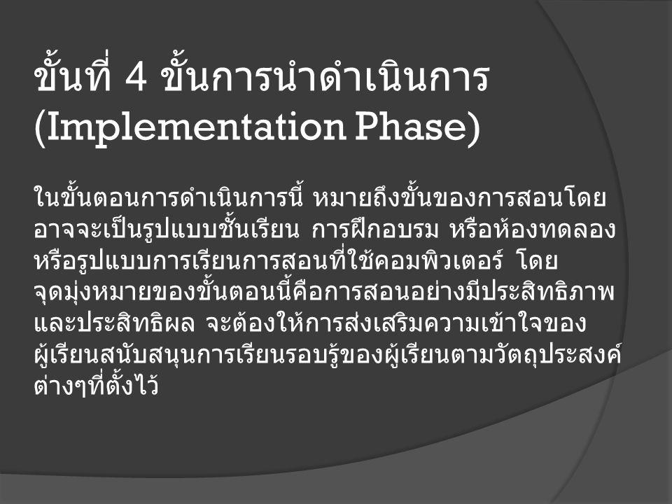 ขั้นที่ 4 ขั้นการนำดำเนินการ (Implementation Phase) ในขั้นตอนการดำเนินการนี้ หมายถึงขั้นของการสอนโดย อาจจะเป็นรูปแบบชั้นเรียน การฝึกอบรม หรือห้องทดลอง หรือรูปแบบการเรียนการสอนที่ใช้คอมพิวเตอร์ โดย จุดมุ่งหมายของขั้นตอนนี้คือการสอนอย่างมีประสิทธิภาพ และประสิทธิผล จะต้องให้การส่งเสริมความเข้าใจของ ผู้เรียนสนับสนุนการเรียนรอบรู้ของผู้เรียนตามวัตถุประสงค์ ต่างๆที่ตั้งไว้