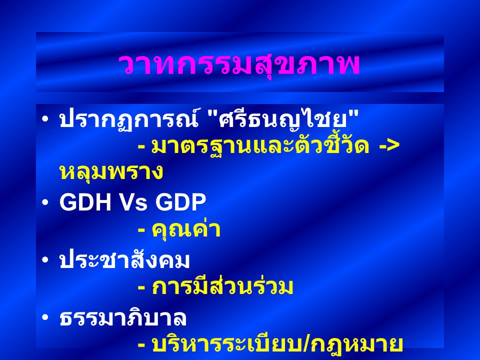 วาทกรรมสุขภาพ ปรากฏการณ์ ศรีธนญไชย - มาตรฐานและตัวชี้วัด -> หลุมพราง GDH Vs GDP - คุณค่า ประชาสังคม - การมีส่วนร่วม ธรรมาภิบาล - บริหารระเบียบ / กฎหมาย