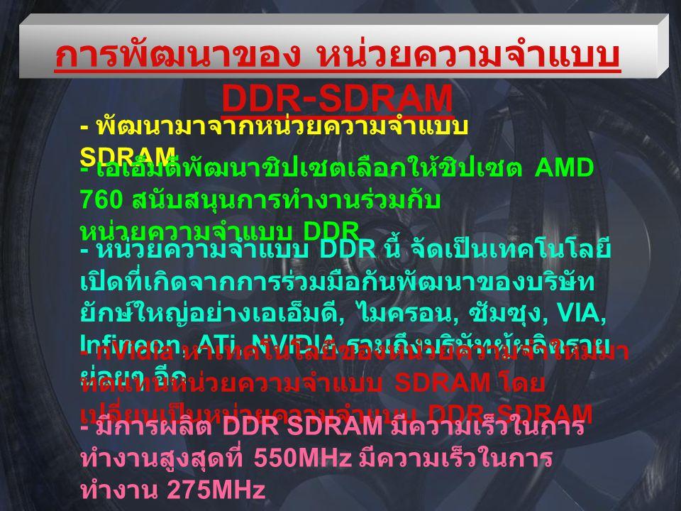 การพัฒนาของ หน่วยความจำแบบ DDR-SDRAM - พัฒนามาจากหน่วยความจำแบบ SDRAM - เอเอ็มดีพัฒนาชิปเซตเลือกให้ชิปเซต AMD 760 สนับสนุนการทำงานร่วมกับ หน่วยความจำแบบ DDR - หน่วยความจำแบบ DDR นี้ จัดเป็นเทคโนโลยี เปิดที่เกิดจากการร่วมมือกันพัฒนาของบริษัท ยักษ์ใหญ่อย่างเอเอ็มดี, ไมครอน, ซัมซุง, VIA, Infineon, ATi, NVIDIA รวมถึงบริษัทผู้ผลิตราย ย่อยๆ อีก - nVidia หาเทคโนโลยีของหน่วยความจำใหม่มา ทดแทนหน่วยความจำแบบ SDRAM โดย เปลี่ยนเป็นหน่วยความจำแบบ DDR-SDRAM - มีการผลิต DDR SDRAM มีความเร็วในการ ทำงานสูงสุดที่ 550MHz มีความเร็วในการ ทำงาน 275MHz