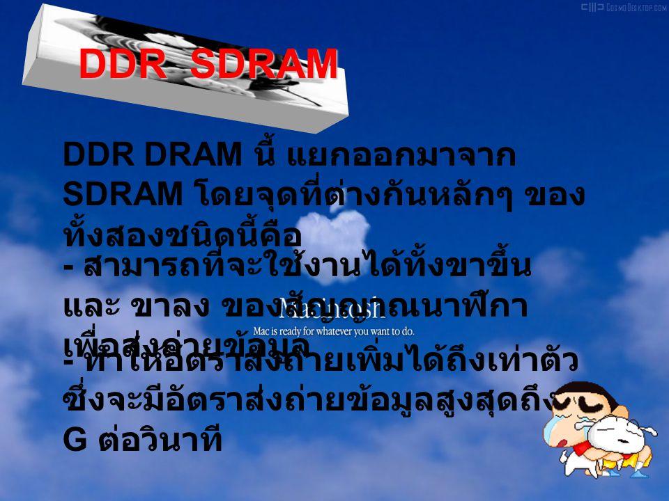 DDR SDRAM DDR DRAM นี้ แยกออกมาจาก SDRAM โดยจุดที่ต่างกันหลักๆ ของ ทั้งสองชนิดนี้คือ - สามารถที่จะใช้งานได้ทั้งขาขึ้น และ ขาลง ของสัญญาณนาฬิกา เพื่อส่งถ่ายข้อมูล - ทำให้อัตราส่งถ่ายเพิ่มได้ถึงเท่าตัว ซึ่งจะมีอัตราส่งถ่ายข้อมูลสูงสุดถึง 1 G ต่อวินาที