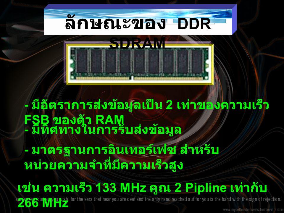 ลักษณะของ DDR SDRAM - มีขา 184 ขา - มีอัตราการส่งข้อมูลเป็น 2 เท่าของความเร็ว FSB ของตัว RAM - มีทิศทางในการรับส่งข้อมูล - มาตรฐานการอินเทอร์เฟซ สำหรับ หน่วยความจำที่มีความเร็วสูง เช่น ความเร็ว 133 MHz คูณ 2 Pipline เท่ากับ 266 MHz