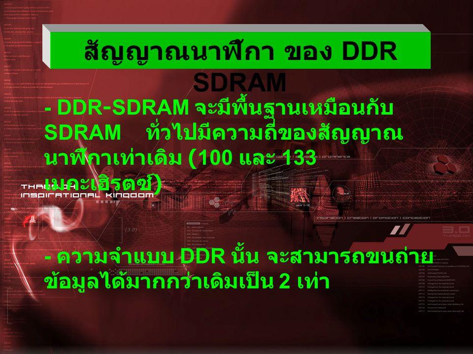 ความแตกต่างระหว่าง DDR SDRAM กับ SDRAM DDR SDRAM SDRAM มี 184 ขา มี 168 - ขา มี pin เพียงรูเดียว มี 2 รู Package ขนาด 0.65 มิลลิเมตร Package ขนาด 0.8 มิลลิเมตร กินไฟน้อยกว่ากินไฟมากกว่า มาตรฐานการอินเทอร์ เฟชสำหรับ หน่วยความจำที่มี ความเร็วสูง ไม่มี การส่งข้อมูลออกมา จะทำได้รวดเร็วมาก การส่งข้อมูลออกมา จะทำได้ช้า
