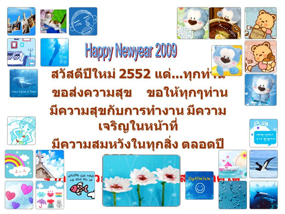 สวัสดีปีใหม่ 2552 แด่...ทุกท่าน ขอส่งความสุข ขอให้ทุกๆท่าน มีความสุขกับการทำงาน มีความ เจริญในหน้าที่ มีความสมหวังในทุกสิ่ง ตลอดปี 2552 เทอญ จากใจ พวก
