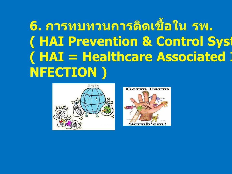 6. การทบทวนการติดเชื้อใน รพ. ( HAI Prevention & Control System ) ( HAI = Healthcare Associated I NFECTION )