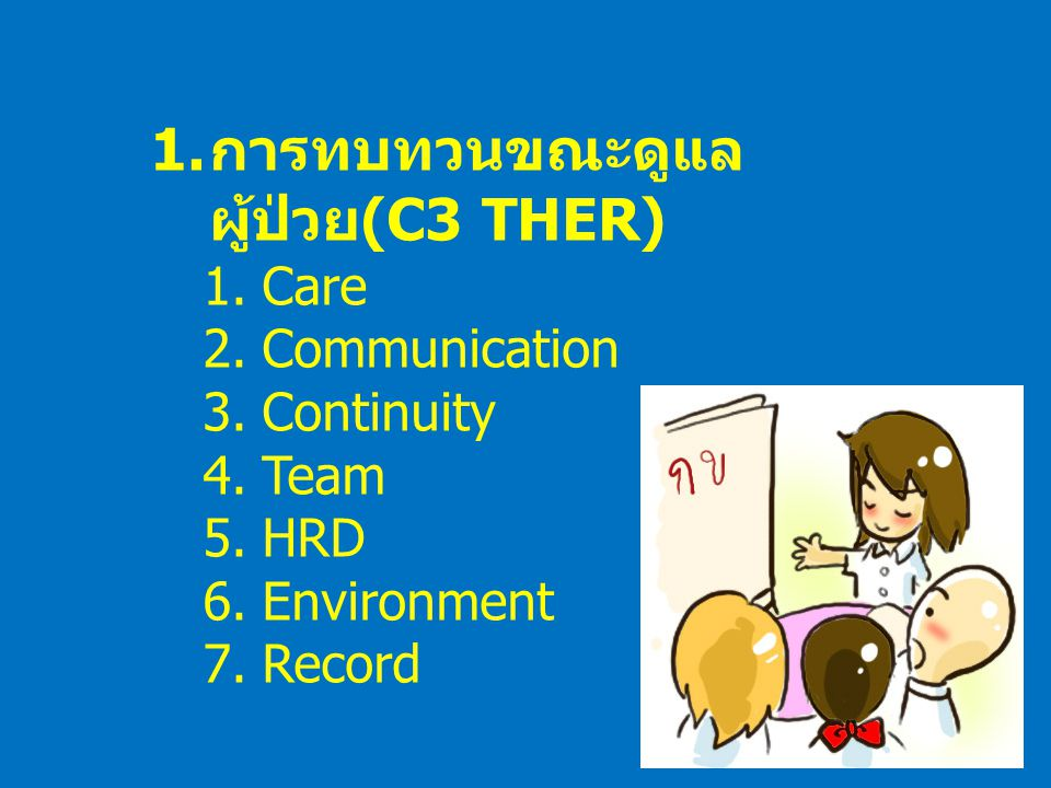 1. การทบทวนขณะดูแล ผู้ป่วย (C3 THER) 1.Care 2.Communication 3.Continuity 4.Team 5.HRD 6.Environment 7.Record