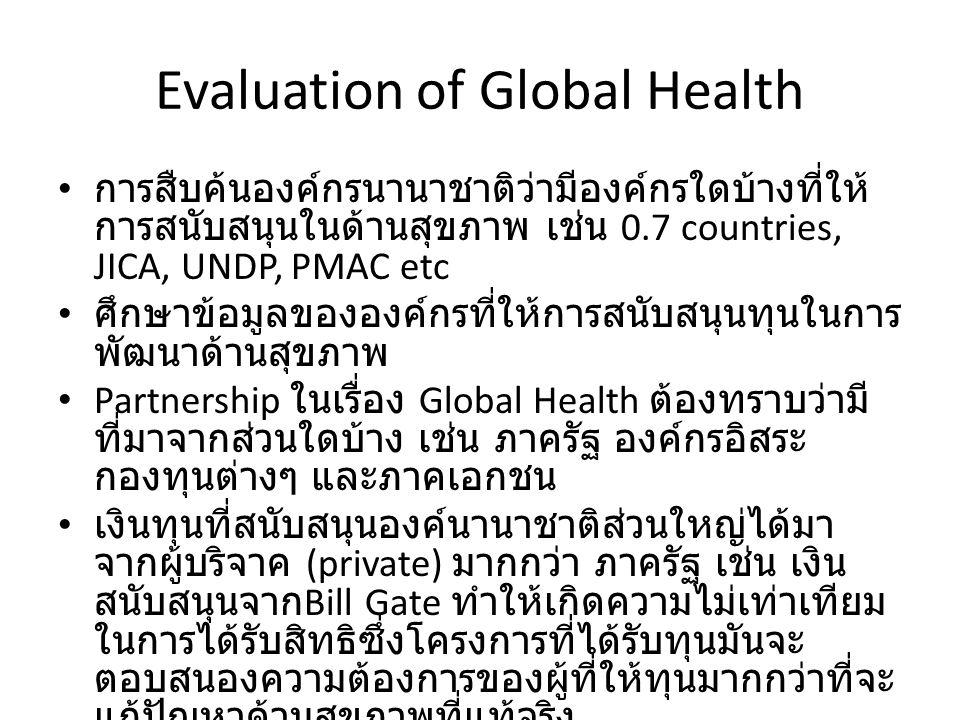 Evaluation of Global Health การสืบค้นองค์กรนานาชาติว่ามีองค์กรใดบ้างที่ให้ การสนับสนุนในด้านสุขภาพ เช่น 0.7 countries, JICA, UNDP, PMAC etc ศึกษาข้อมูลขององค์กรที่ให้การสนับสนุนทุนในการ พัฒนาด้านสุขภาพ Partnership ในเรื่อง Global Health ต้องทราบว่ามี ที่มาจากส่วนใดบ้าง เช่น ภาครัฐ องค์กรอิสระ กองทุนต่างๆ และภาคเอกชน เงินทุนที่สนับสนุนองค์นานาชาติส่วนใหญ่ได้มา จากผู้บริจาค (private) มากกว่า ภาครัฐ เช่น เงิน สนับสนุนจาก Bill Gate ทำให้เกิดความไม่เท่าเทียม ในการได้รับสิทธิซึ่งโครงการที่ได้รับทุนมันจะ ตอบสนองความต้องการของผู้ที่ให้ทุนมากกว่าที่จะ แก้ปัญหาด้านสุขภาพที่แท้จริง ข้อตกลงร่วมที่ทำขึ้นกับนานาประเทศนั้นบางครั้ง ไม่ได้อยู่บนพื้นฐานของความเป็นจริงซึ่งมีความ แตกต่างกันไปในแต่ประเทศเช่นความแตกต่าง ทางด้านภาษา วัฒนธรรม การเมืองการปกครอง เศรษฐกิจ