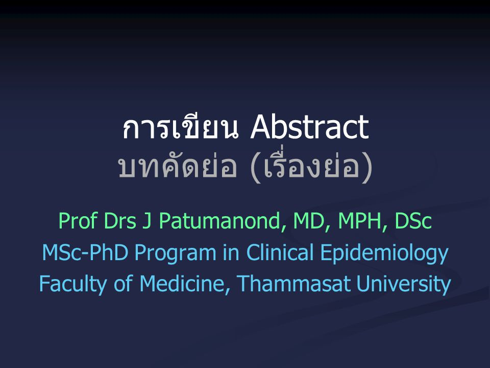 การเขียน Abstract บทคัดย่อ (เรื่องย่อ) Prof Drs J Patumanond, MD, MPH, DSc MSc-PhD Program in Clinical Epidemiology Faculty of Medicine, Thammasat Uni