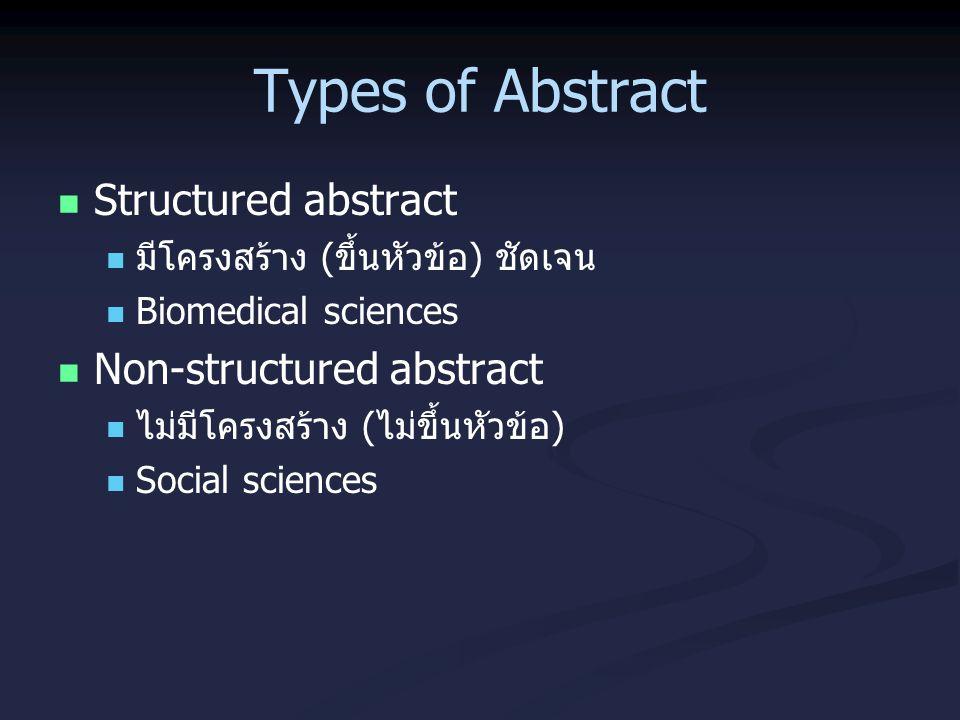 Types of Abstract Structured abstract มีโครงสร้าง (ขึ้นหัวข้อ) ชัดเจน Biomedical sciences Non-structured abstract ไม่มีโครงสร้าง (ไม่ขึ้นหัวข้อ) Socia