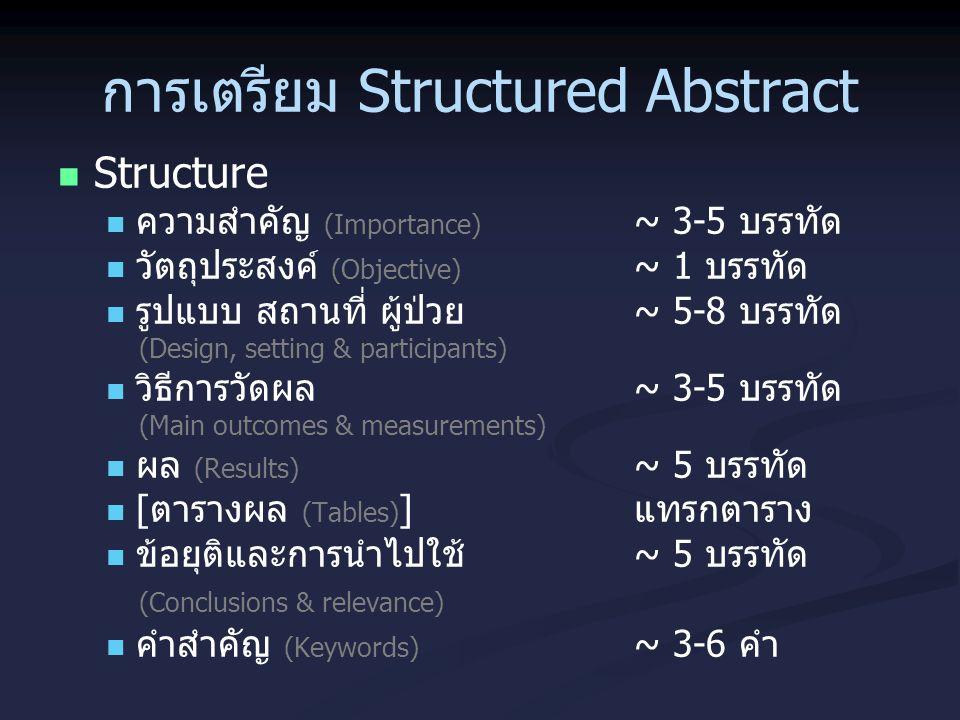 การเตรียม Structured Abstract Structure ความสำคัญ (Importance) ~ 3-5 บรรทัด วัตถุประสงค์ (Objective) ~ 1 บรรทัด รูปแบบ สถานที่ ผู้ป่วย ~ 5-8 บรรทัด (D