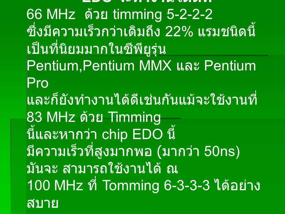 EDO จะทำงานได้ดีที่ 66 MHz ด้วย timming 5-2-2-2 ซึ่งมีความเร็วกว่าเดิมถึง 22% แรมชนิดนี้ เป็นที่นิยมมากในซีพียูรุ่น Pentium,Pentium MMX และ Pentium Pro และก็ยังทำงานได้ดีเช่นกันแม้จะใช้งานที่ 83 MHz ด้วย Timming นี้และหากว่า chip EDO นี้ มีความเร็วที่สูงมากพอ ( มากว่า 50ns) มันจะ สามารถใช้งานได้ ณ 100 MHz ที่ Tomming 6-3-3-3 ได้อย่าง สบาย