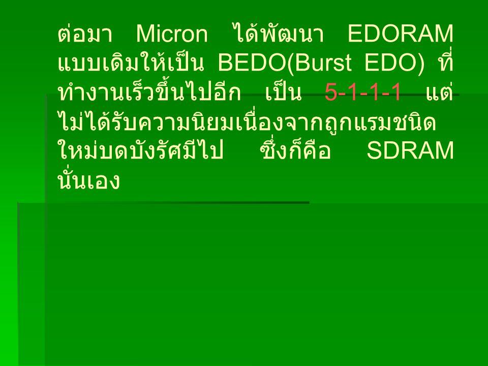 ต่อมา Micron ได้พัฒนา EDORAM แบบเดิมให้เป็น BEDO(Burst EDO) ที่ ทำงานเร็วขึ้นไปอีก เป็น 5-1-1-1 แต่ ไม่ได้รับความนิยมเนื่องจากถูกแรมชนิด ใหม่บดบังรัศมีไป ซึ่งก็คือ SDRAM นั่นเอง