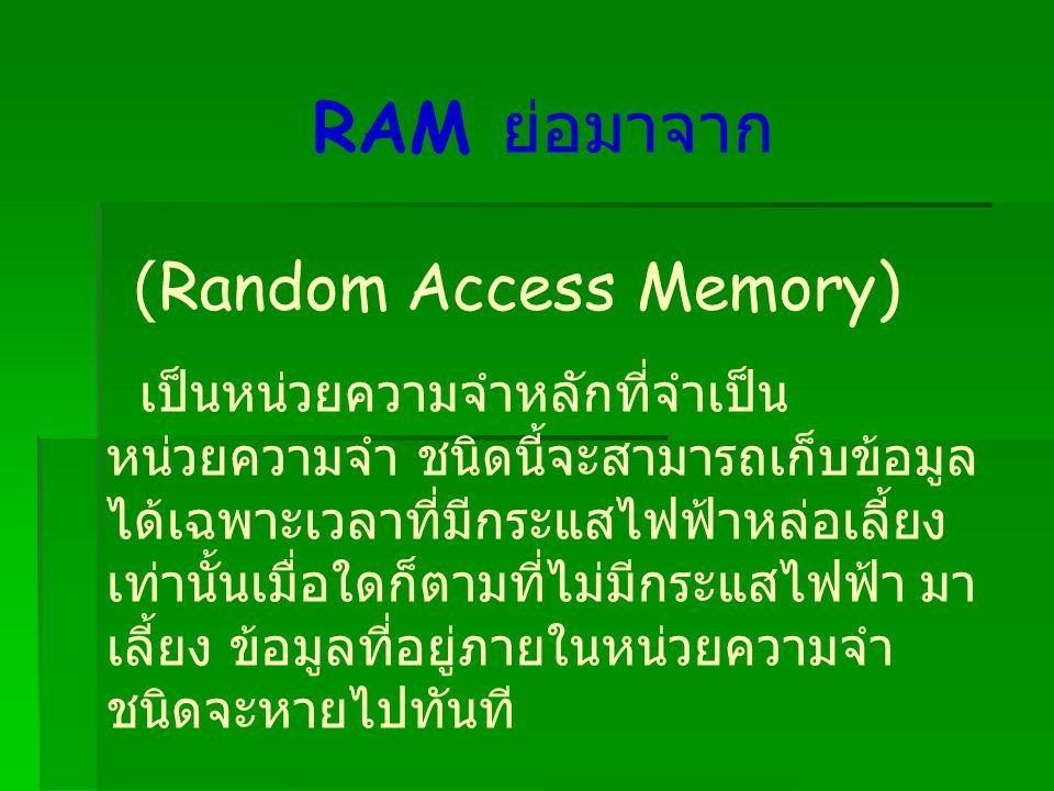 RAM ย่อมาจาก (Random Access Memory) เป็นหน่วยความจำหลักที่จำเป็น หน่วยความจำ ชนิดนี้จะสามารถเก็บข้อมูล ได้เฉพาะเวลาที่มีกระแสไฟฟ้าหล่อเลี้ยง เท่านั้นเมื่อใดก็ตามที่ไม่มีกระแสไฟฟ้า มา เลี้ยง ข้อมูลที่อยู่ภายในหน่วยความจำ ชนิดจะหายไปทันที