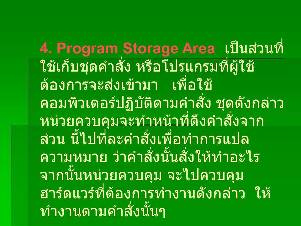 4. Program Storage Area เป็นส่วนที่ ใช้เก็บชุดคำสั่ง หรือโปรแกรมที่ผู้ใช้ ต้องการจะส่งเข้ามา เพื่อใช้ คอมพิวเตอร์ปฏิบัติตามคำสั่ง ชุดดังกล่าว หน่วยควบ