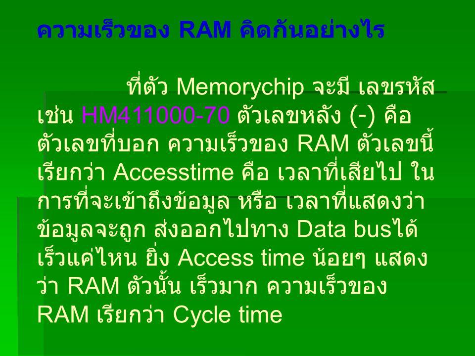 ความเร็วของ RAM คิดกันอย่างไร ที่ตัว Memorychip จะมี เลขรหัส เช่น HM411000-70 ตัวเลขหลัง (-) คือ ตัวเลขที่บอก ความเร็วของ RAM ตัวเลขนี้ เรียกว่า Accesstime คือ เวลาที่เสียไป ใน การที่จะเข้าถึงข้อมูล หรือ เวลาที่แสดงว่า ข้อมูลจะถูก ส่งออกไปทาง Data bus ได้ เร็วแค่ไหน ยิ่ง Access time น้อยๆ แสดง ว่า RAM ตัวนั้น เร็วมาก ความเร็วของ RAM เรียกว่า Cycle time