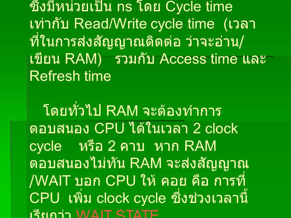 ซึ่งมีหน่วยเป็น ns โดย Cycle time เท่ากับ Read/Write cycle time ( เวลา ที่ในการส่งสัญญาณติดต่อ ว่าจะอ่าน / เขียน RAM) รวมกับ Access time และ Refresh time โดยทั่วไป RAM จะต้องทำการ ตอบสนอง CPU ได้ในเวลา 2 clock cycle หรือ 2 คาบ หาก RAM ตอบสนองไม่ทัน RAM จะส่งสัญญาณ /WAIT บอก CPU ให้ คอย คือ การที่ CPU เพิ่ม clock cycle ซึ่งช่วงเวลานี้ เรียกว่า WAIT STATE