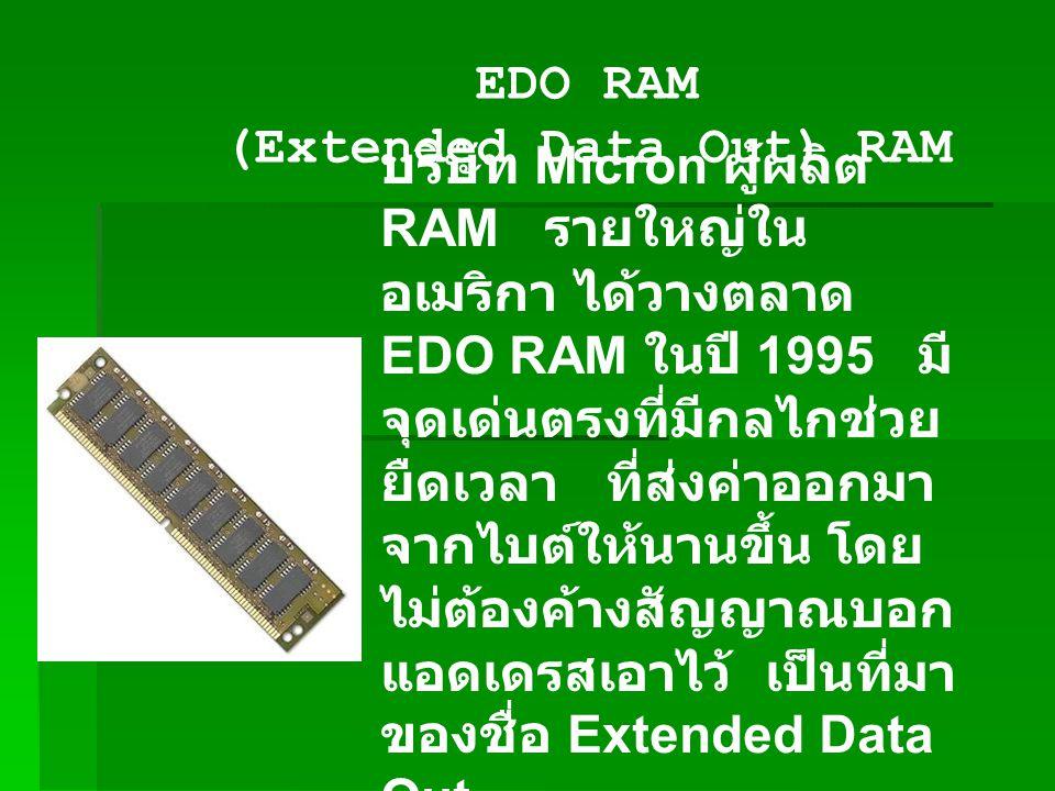 EDO RAM (Extended Data Out) RAM บริษัท Micron ผู้ผลิต RAM รายใหญ่ใน อเมริกา ได้วางตลาด EDO RAM ในปี 1995 มี จุดเด่นตรงที่มีกลไกช่วย ยืดเวลา ที่ส่งค่าออกมา จากไบต์ให้นานขึ้น โดย ไม่ต้องค้างสัญญาณบอก แอดเดรสเอาไว้ เป็นที่มา ของชื่อ Extended Data Out