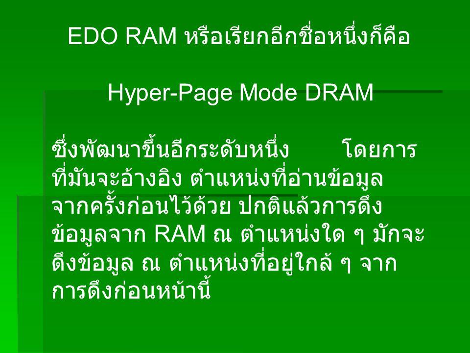 EDO RAM หรือเรียกอีกชื่อหนึ่งก็คือ Hyper-Page Mode DRAM ซึ่งพัฒนาขึ้นอีกระดับหนึ่ง โดยการ ที่มันจะอ้างอิง ตำแหน่งที่อ่านข้อมูล จากครั้งก่อนไว้ด้วย ปกติแล้วการดึง ข้อมูลจาก RAM ณ ตำแหน่งใด ๆ มักจะ ดึงข้อมูล ณ ตำแหน่งที่อยู่ใกล้ ๆ จาก การดึงก่อนหน้านี้