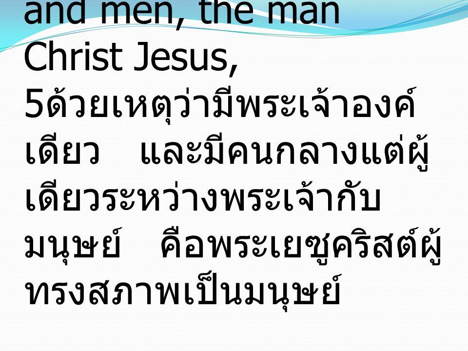 5 For there is one God, and there is one mediator between God and men, the man Christ Jesus, 5 ด้วยเหตุว่ามีพระเจ้าองค์ เดียว และมีคนกลางแต่ผู้ เดียวร