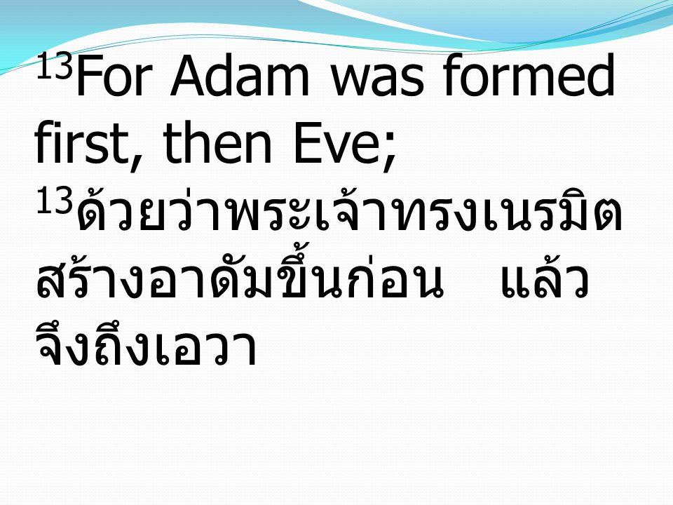 13 For Adam was formed first, then Eve; 13 ด้วยว่าพระเจ้าทรงเนรมิต สร้างอาดัมขึ้นก่อน แล้ว จึงถึงเอวา