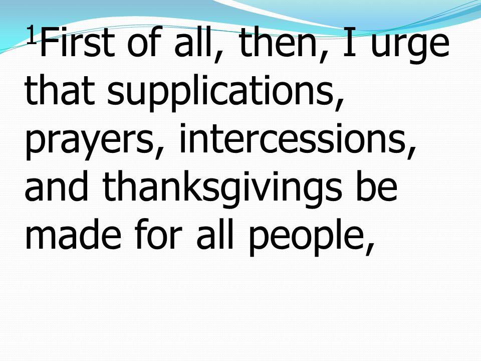 1 เหตุฉะนั้นก่อนสิ่งอื่นใด ข้าพเจ้าขอร้องท่าน ทั้งหลายให้วิงวอน อธิษฐานทูลขอ และ ขอบพระคุณเพื่อคนทั้งปวง